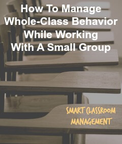 Smart Classroom Management: How To Manage Whole-Class Behavior While Working In A Small Group