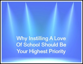 Why Instilling A Love Of School Should Be Your Highest Priority