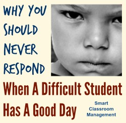 why you should never respond when a difficult student has a good day