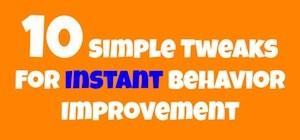 10 Simple Tweaks For Instant Behavior Improvement