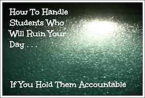 How To Handle Students Who Will Ruin Your Day If You Hold Them Accountable