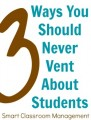 Smart Classroom Management: 3 Ways You Should Never Vent About Students